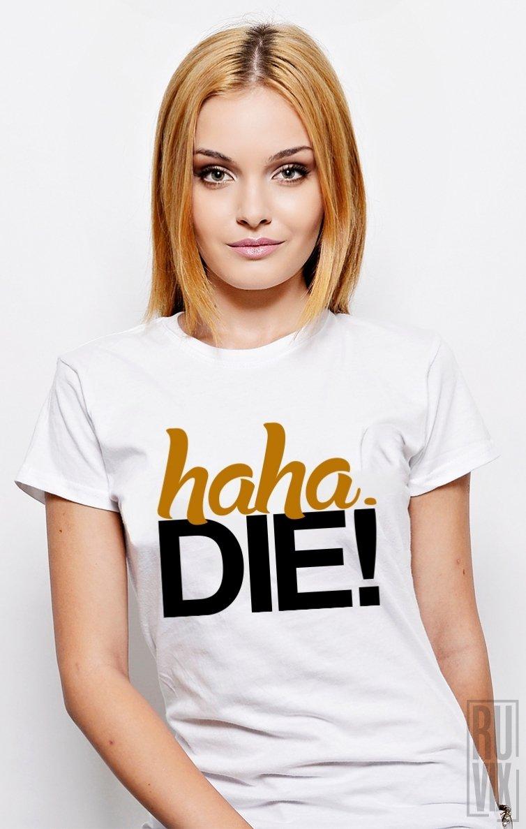 Tricou HaHa DIE!