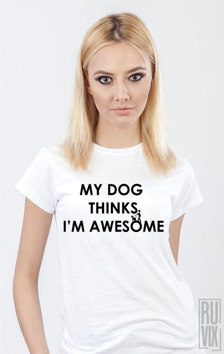 Tricou My Dog Thinks I'm Awesome